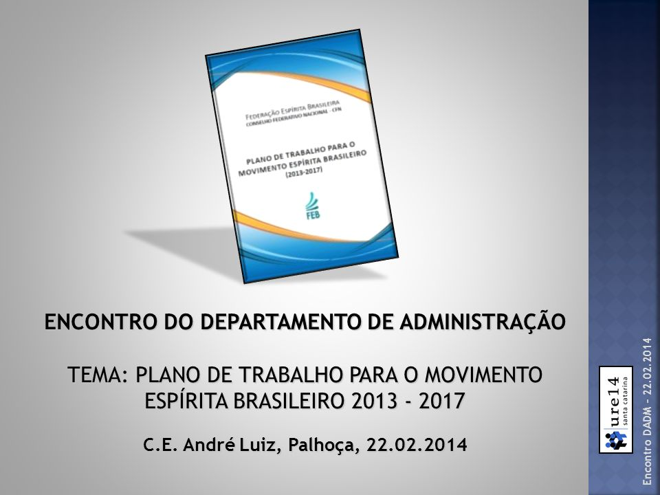 Encontro DADM – 22.02.2014 ENCONTRO DO DEPARTAMENTO DE ADMINISTRAÇÃO TEMA: PLANO DE TRABALHO PARA O MOVIMENTO ESPÍRITA BRASILEIRO 2013 - 2017 C.E. And