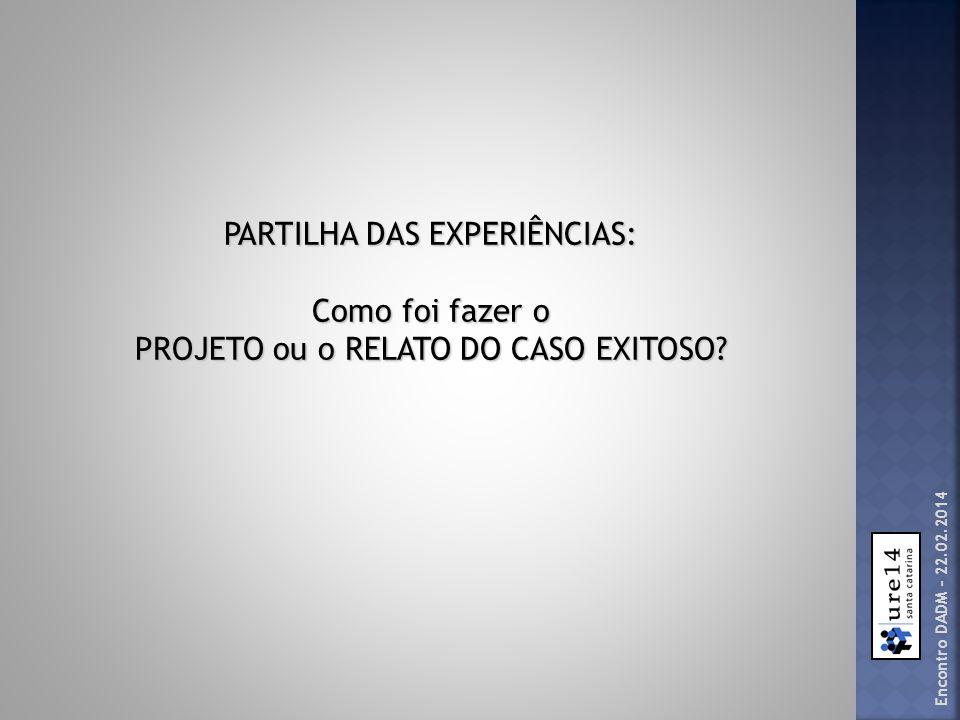 PARTILHA DAS EXPERIÊNCIAS: Como foi fazer o PROJETO ou o RELATO DO CASO EXITOSO? Encontro DADM – 22.02.2014