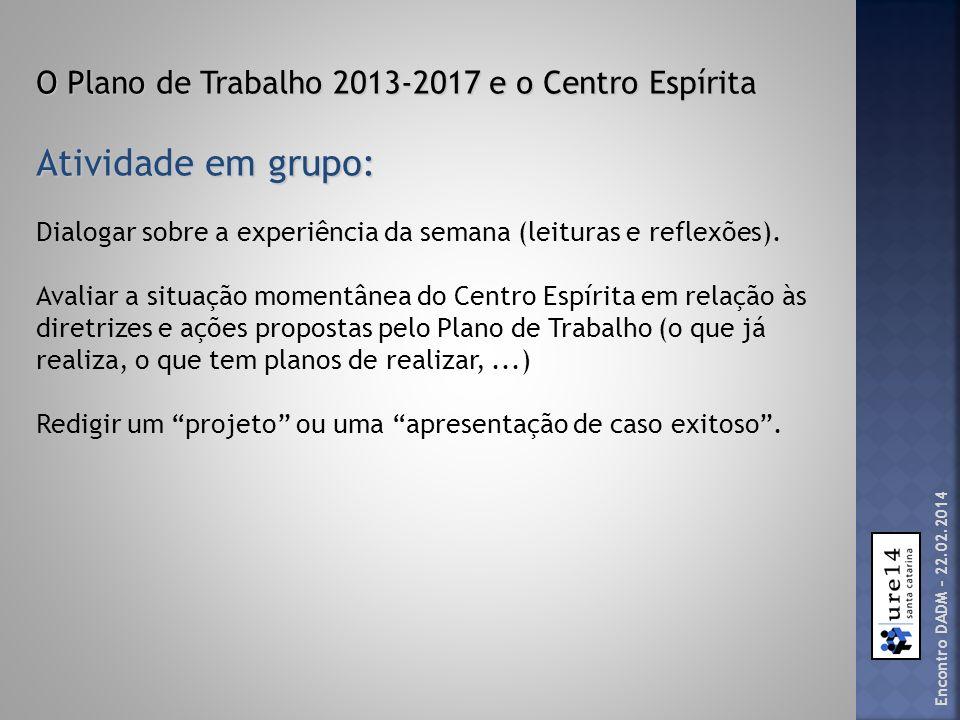 O Plano de Trabalho 2013-2017 e o Centro Espírita Atividade em grupo: Dialogar sobre a experiência da semana (leituras e reflexões). Avaliar a situaçã
