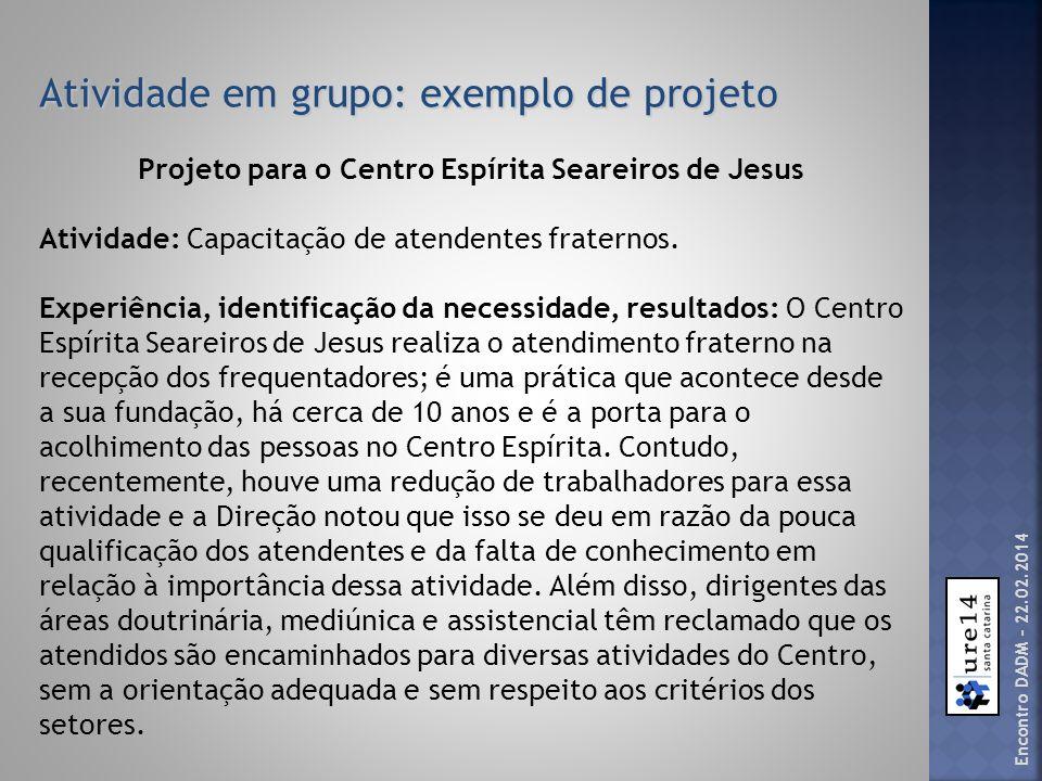 Atividade em grupo: exemplo de projeto Projeto para o Centro Espírita Seareiros de Jesus Objetivo principal: capacitar os atuais e os novos atendentes fraternos do Centro Espírita Seareiros de Jesus.