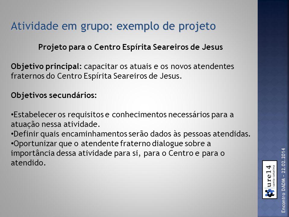 Atividade em grupo: exemplo de projeto Projeto para o Centro Espírita Seareiros de Jesus Objetivo principal: capacitar os atuais e os novos atendentes