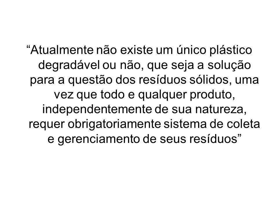 Atualmente não existe um único plástico degradável ou não, que seja a solução para a questão dos resíduos sólidos, uma vez que todo e qualquer produto