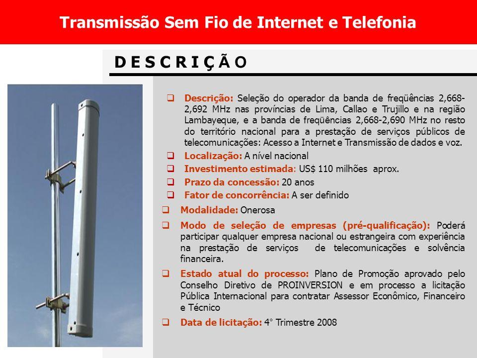 D E S C R I Ç Ã O Transmissão Sem Fio de Internet e Telefonia Descrição: Seleção do operador da banda de freqüências 2,668- 2,692 MHz nas províncias de Lima, Callao e Trujillo e na região Lambayeque, e a banda de freqüências 2,668-2,690 MHz no resto do território nacional para a prestação de serviç os públicos de telecomunicações: Acesso a Internet e Transmissão de dados e voz.