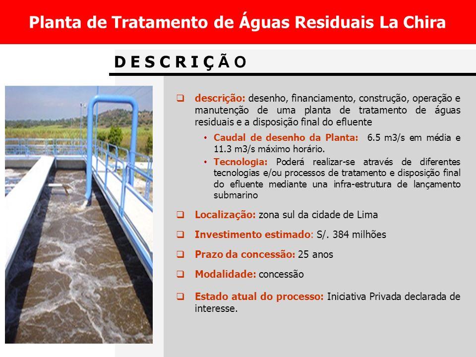 D E S C R I Ç Ã O Planta de Tratamento de Águas Residuais La Chira descrição: desenho, financiamento, construção, operação e manutenção de uma planta de tratamento de águas residuais e a disposição final do efluente Caudal de desenho da Planta: 6.5 m3/s em média e 11.3 m3/s máximo horário.
