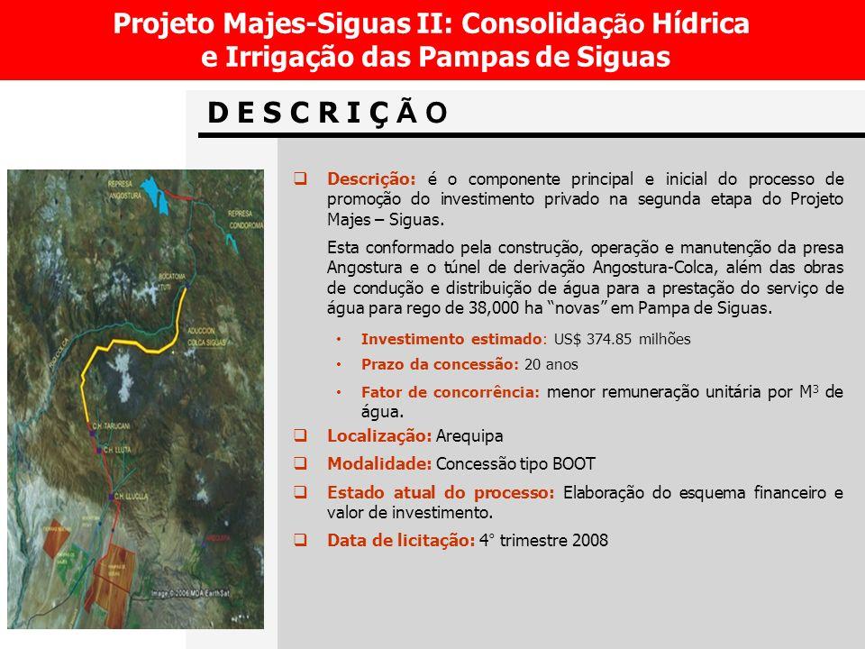 D E S C R I Ç Ã O Projeto Majes-Siguas II: Consolidaç ão Hídrica e Irrigação das Pampas de Siguas Descrição: é o componente principal e inicial do processo de promoção do investimento privado na segunda etapa do Projeto Majes – Siguas.
