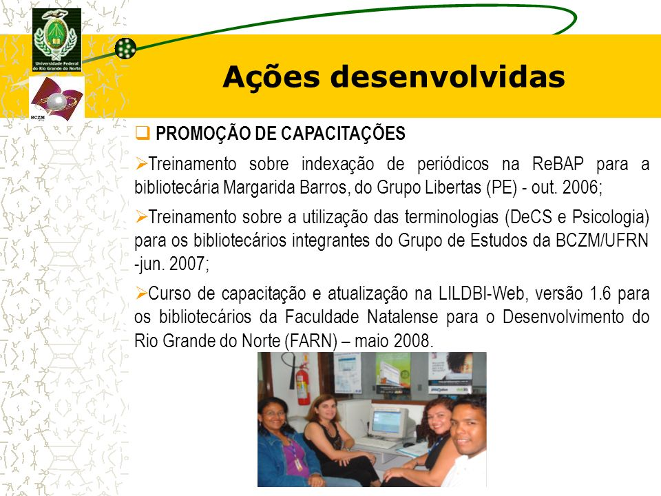 Ações desenvolvidas PROMOÇÃO DE CAPACITAÇÕES Treinamento sobre indexação de periódicos na ReBAP para a bibliotecária Margarida Barros, do Grupo Libert