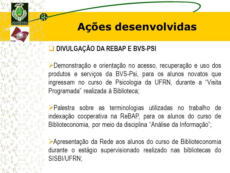 Ações desenvolvidas DIVULGAÇÃO DA REBAP E BVS-PSI Demonstração e orientação no acesso, recuperação e uso dos produtos e serviços da BVS-Psi, para os a
