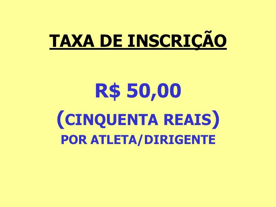 TAXA DE INSCRIÇÃO R$ 50,00 ( CINQUENTA REAIS ) POR ATLETA/DIRIGENTE