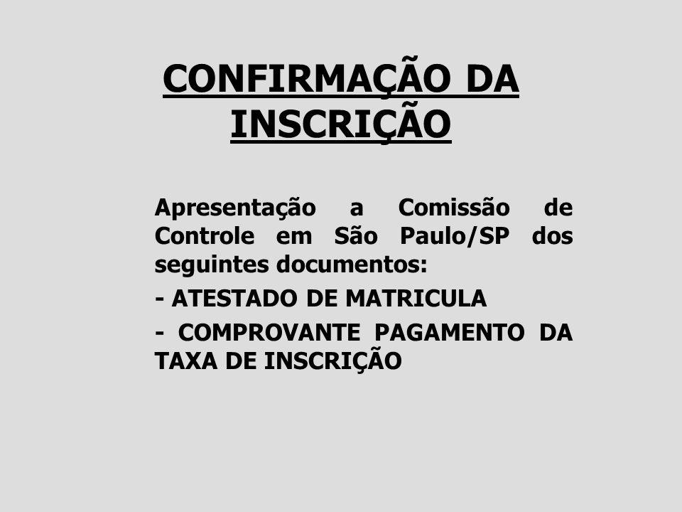 CONFIRMAÇÃO DA INSCRIÇÃO Apresentação a Comissão de Controle em São Paulo/SP dos seguintes documentos: - ATESTADO DE MATRICULA - COMPROVANTE PAGAMENTO