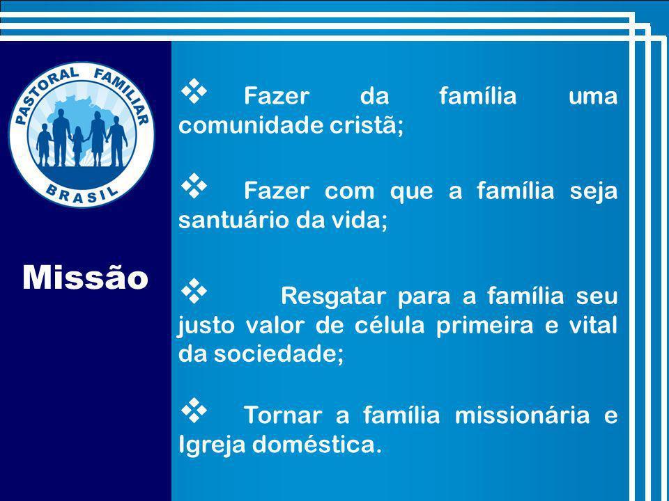 Missão Fazer da família uma comunidade cristã; Fazer com que a família seja santuário da vida; Resgatar para a família seu justo valor de célula primeira e vital da sociedade; Tornar a família missionária e Igreja doméstica.