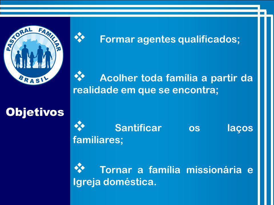 Objetivos Formar agentes qualificados; Acolher toda família a partir da realidade em que se encontra; Santificar os laços familiares; Tornar a família missionária e Igreja doméstica.