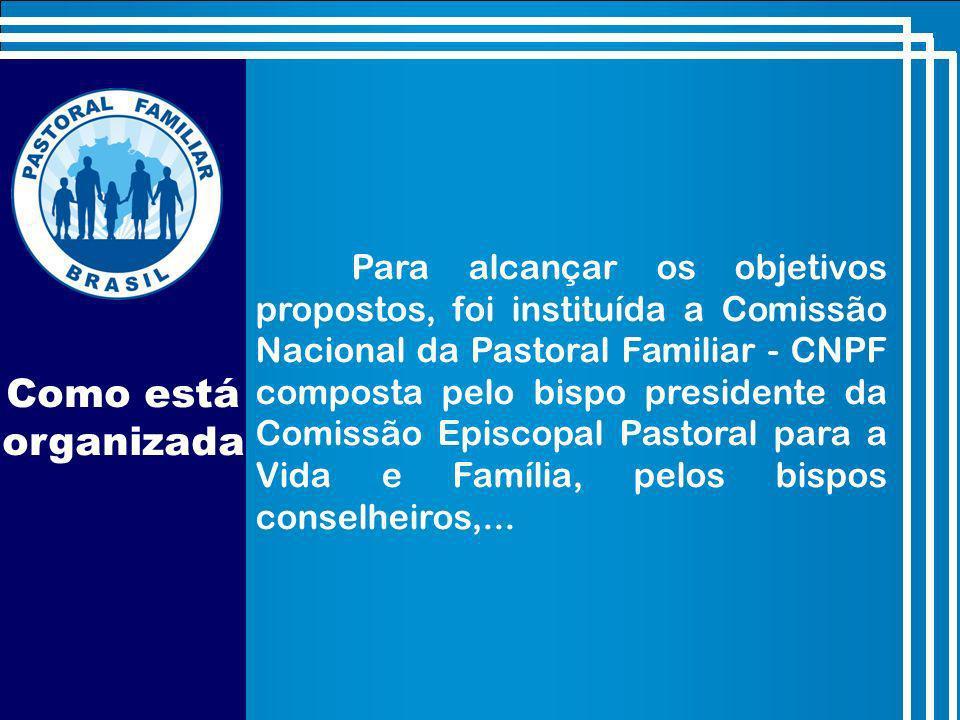 Como está organizada Para alcançar os objetivos propostos, foi instituída a Comissão Nacional da Pastoral Familiar - CNPF composta pelo bispo presidente da Comissão Episcopal Pastoral para a Vida e Família, pelos bispos conselheiros,...