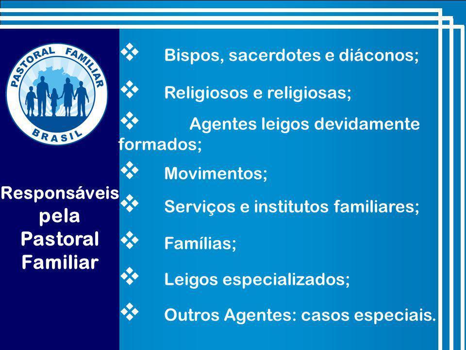 Bispos, sacerdotes e diáconos; Religiosos e religiosas; Agentes leigos devidamente formados; Movimentos; Responsáveis pela Pastoral Familiar Famílias; Leigos especializados; Outros Agentes: casos especiais.