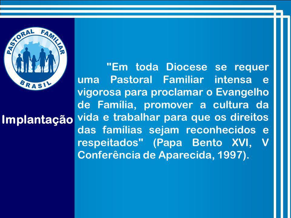 Implantação Em toda Diocese se requer uma Pastoral Familiar intensa e vigorosa para proclamar o Evangelho de Família, promover a cultura da vida e trabalhar para que os direitos das famílias sejam reconhecidos e respeitados (Papa Bento XVI, V Conferência de Aparecida, 1997).