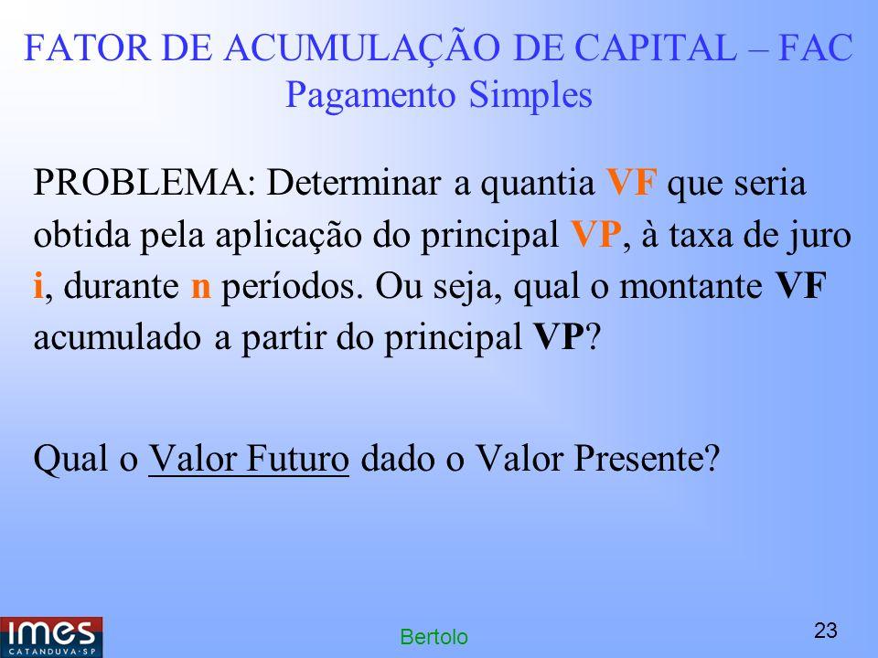 23 Bertolo FATOR DE ACUMULAÇÃO DE CAPITAL – FAC Pagamento Simples PROBLEMA: Determinar a quantia VF que seria obtida pela aplicação do principal VP, à taxa de juro i, durante n períodos.