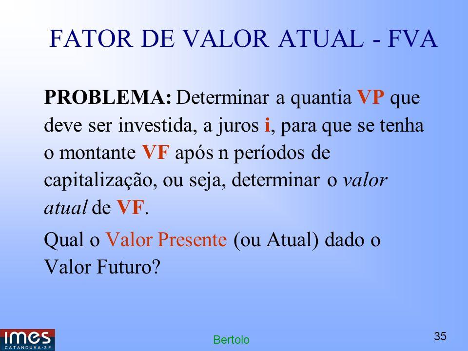 35 Bertolo FATOR DE VALOR ATUAL - FVA PROBLEMA: Determinar a quantia VP que deve ser investida, a juros i, para que se tenha o montante VF após n períodos de capitalização, ou seja, determinar o valor atual de VF.