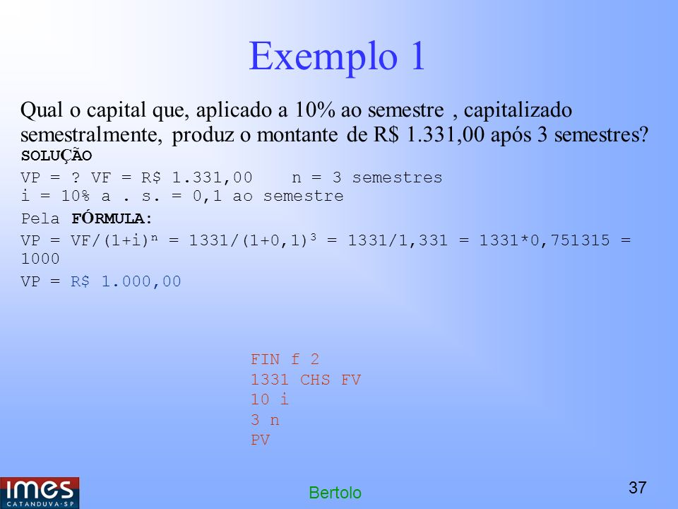 37 Bertolo Exemplo 1 Qual o capital que, aplicado a 10% ao semestre, capitalizado semestralmente, produz o montante de R$ 1.331,00 após 3 semestres.