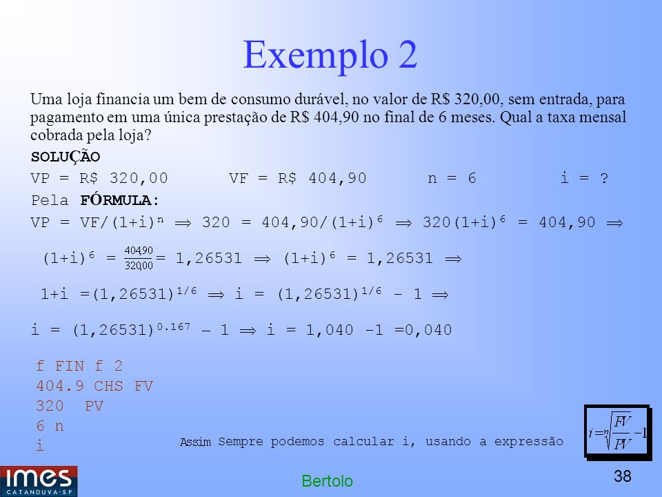 38 Bertolo Exemplo 2 Uma loja financia um bem de consumo durável, no valor de R$ 320,00, sem entrada, para pagamento em uma única prestação de R$ 404,90 no final de 6 meses.