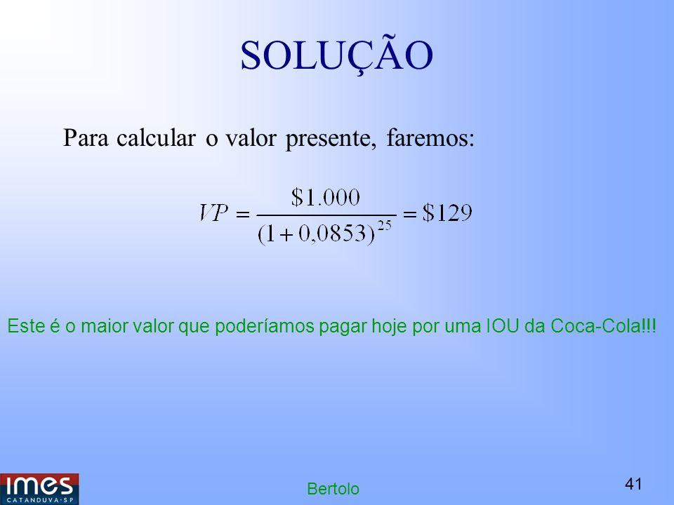 41 Bertolo SOLUÇÃO Para calcular o valor presente, faremos: Este é o maior valor que poderíamos pagar hoje por uma IOU da Coca-Cola!!!