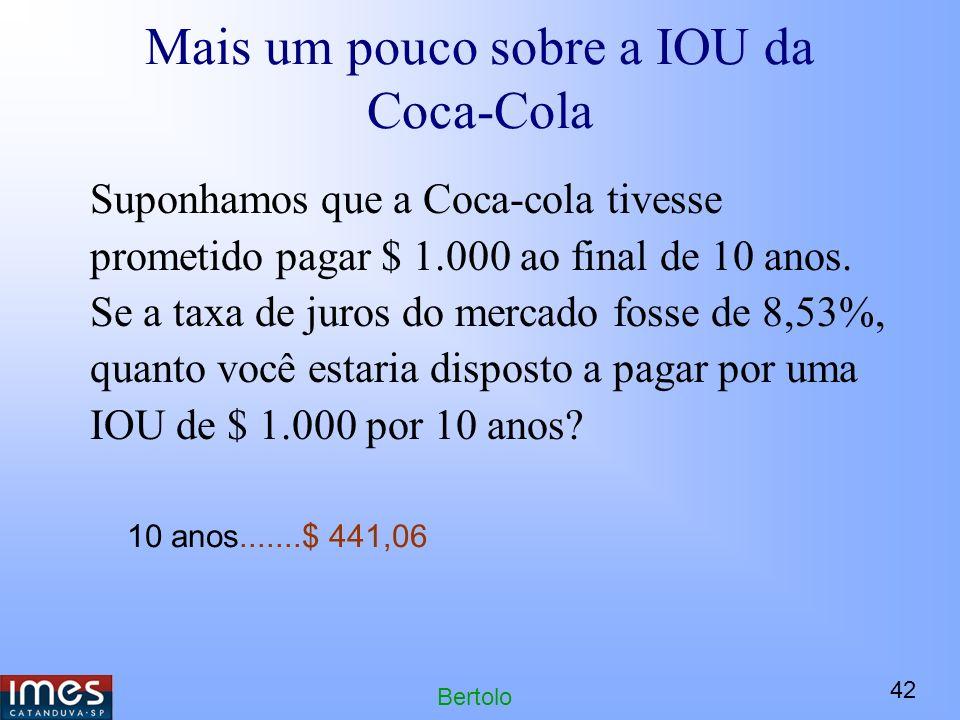 42 Bertolo Mais um pouco sobre a IOU da Coca-Cola Suponhamos que a Coca-cola tivesse prometido pagar $ 1.000 ao final de 10 anos.