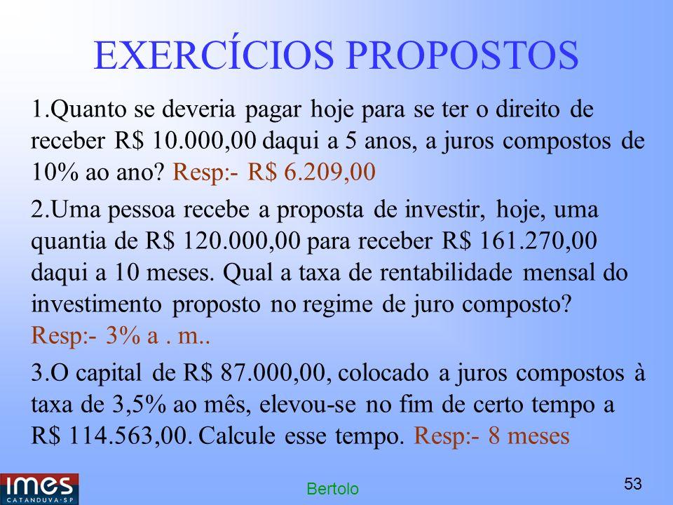 53 Bertolo EXERCÍCIOS PROPOSTOS 1.Quanto se deveria pagar hoje para se ter o direito de receber R$ 10.000,00 daqui a 5 anos, a juros compostos de 10% ao ano.