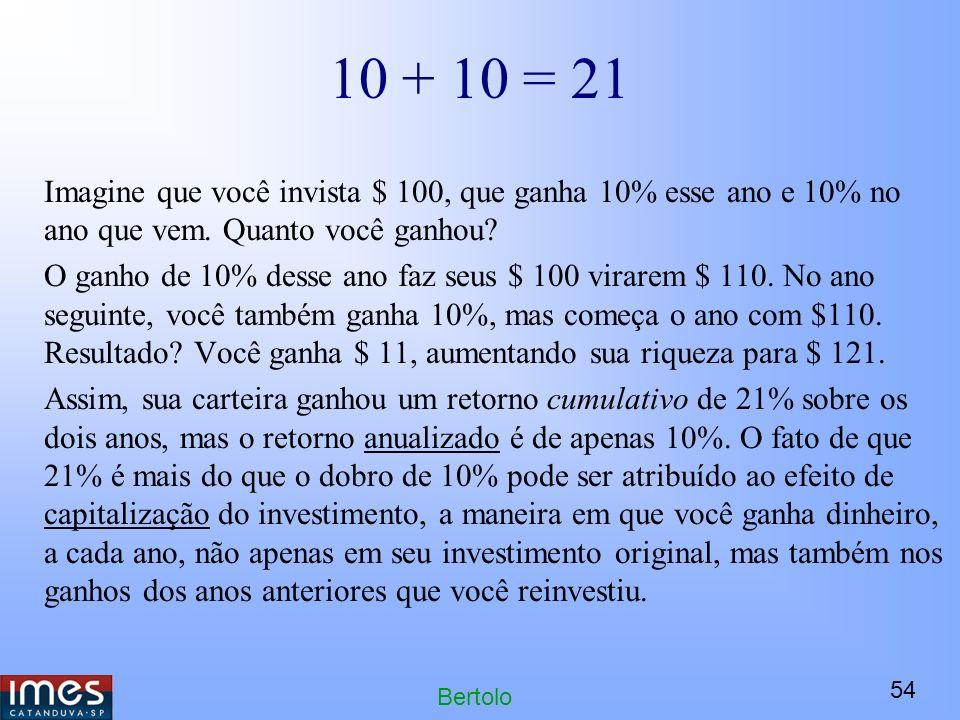54 Bertolo 10 + 10 = 21 Imagine que você invista $ 100, que ganha 10% esse ano e 10% no ano que vem.