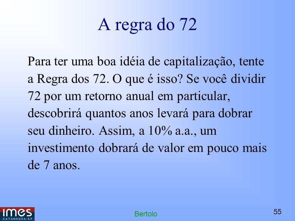 55 Bertolo A regra do 72 Para ter uma boa idéia de capitalização, tente a Regra dos 72.