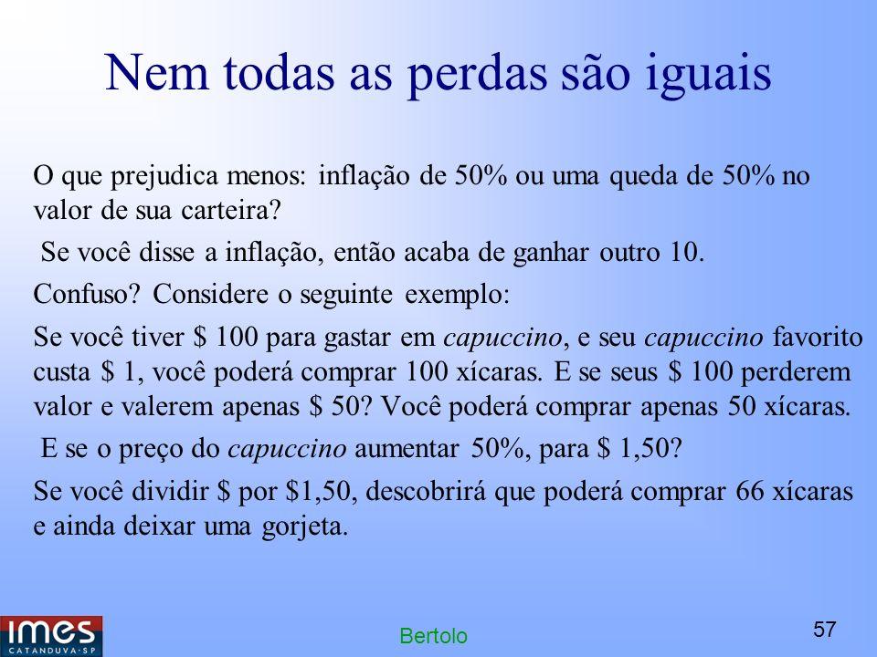 57 Bertolo Nem todas as perdas são iguais O que prejudica menos: inflação de 50% ou uma queda de 50% no valor de sua carteira.