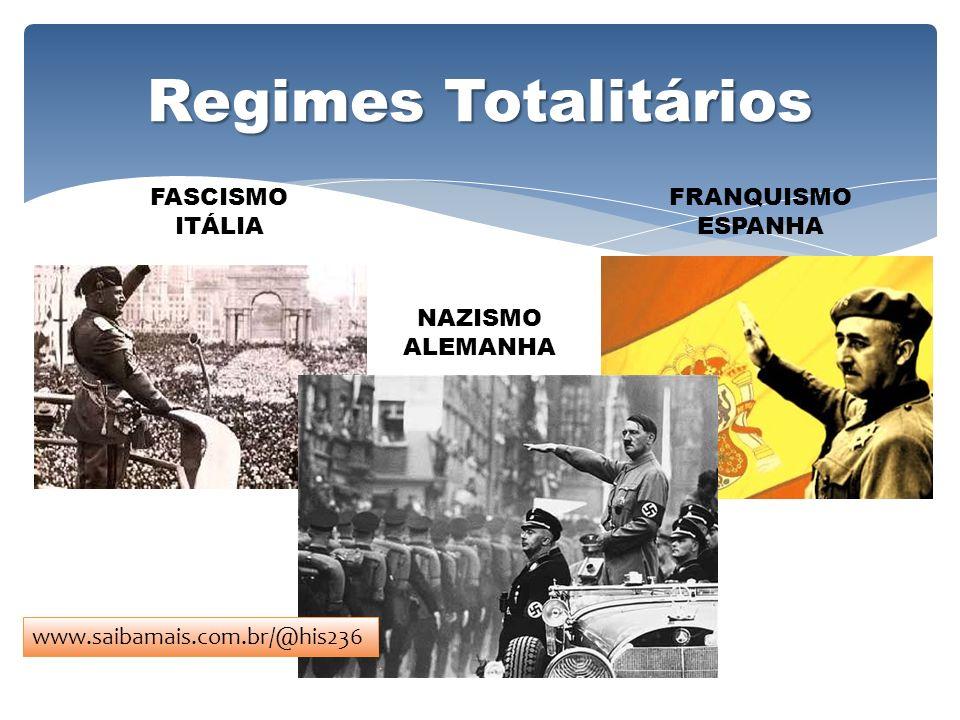 Regimes Totalitários FASCISMO ITÁLIA NAZISMO ALEMANHA FRANQUISMO ESPANHA www.saibamais.com.br/@his236