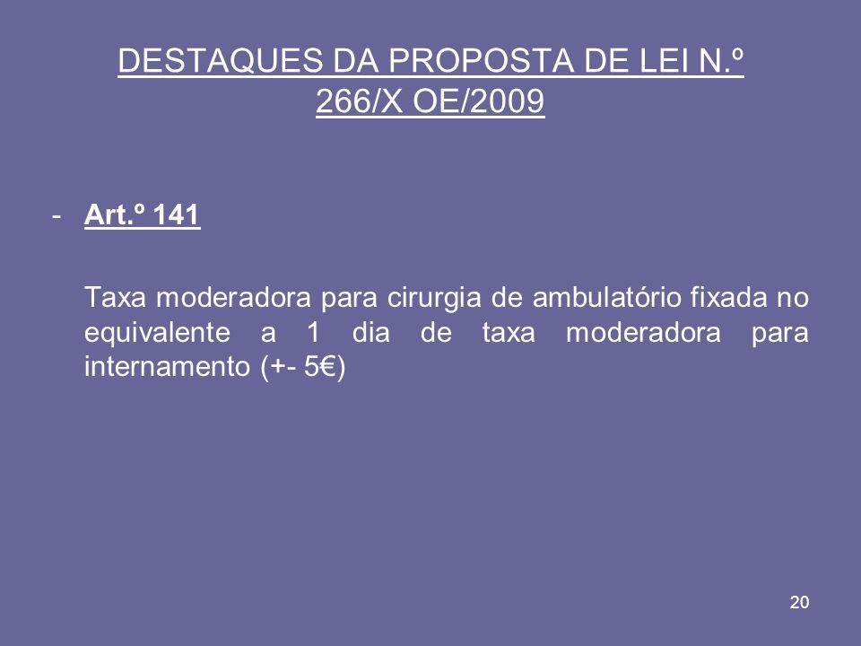 20 DESTAQUES DA PROPOSTA DE LEI N.º 266/X OE/2009 -Art.º 141 Taxa moderadora para cirurgia de ambulatório fixada no equivalente a 1 dia de taxa moderadora para internamento (+- 5)