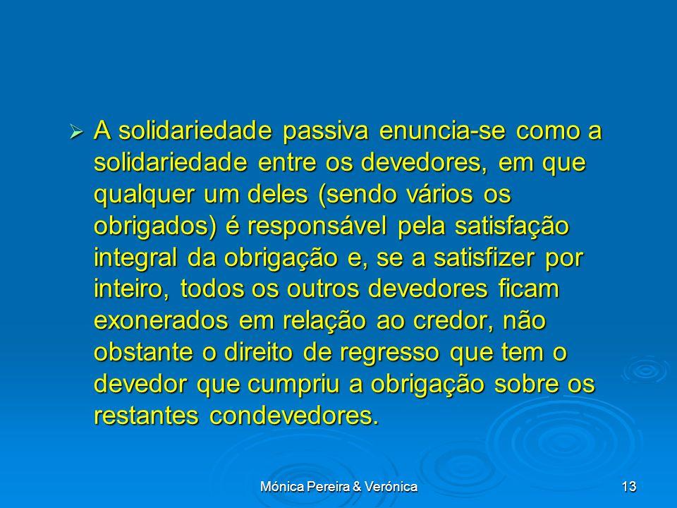 Mónica Pereira & Verónica13 A solidariedade passiva enuncia-se como a solidariedade entre os devedores, em que qualquer um deles (sendo vários os obri
