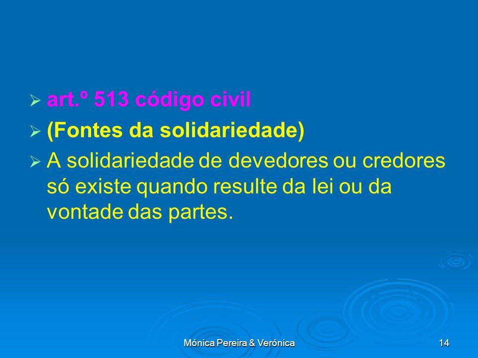 Mónica Pereira & Verónica14 art.º 513 código civil (Fontes da solidariedade) A solidariedade de devedores ou credores só existe quando resulte da lei ou da vontade das partes.