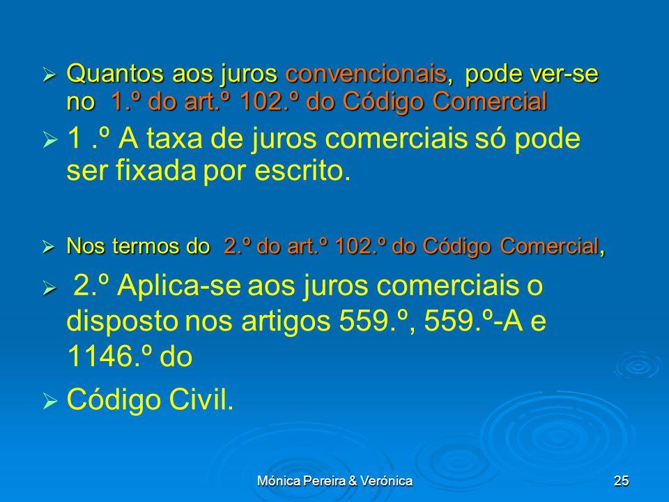 Mónica Pereira & Verónica25 Quantos aos juros convencionais, pode ver-se no 1.º do art.º 102.º do Código Comercial Quantos aos juros convencionais, pode ver-se no 1.º do art.º 102.º do Código Comercial 1.º A taxa de juros comerciais só pode ser fixada por escrito.