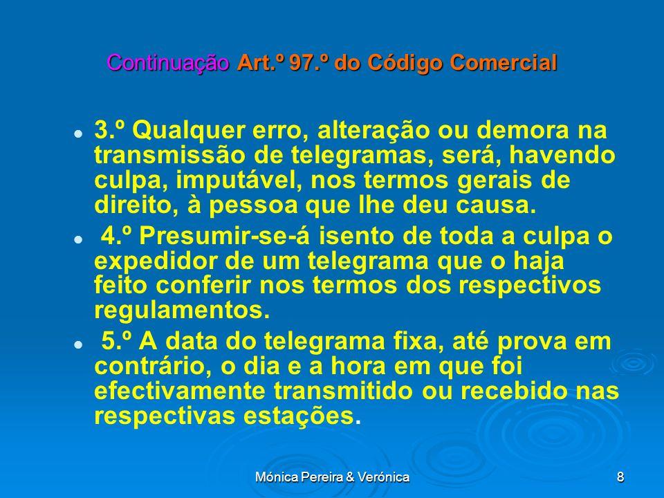 Mónica Pereira & Verónica8 Continuação Art.º 97.º do Código Comercial 3.º Qualquer erro, alteração ou demora na transmissão de telegramas, será, havendo culpa, imputável, nos termos gerais de direito, à pessoa que lhe deu causa.