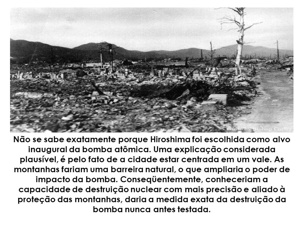 Não se sabe exatamente porque Hiroshima foi escolhida como alvo inaugural da bomba atômica.