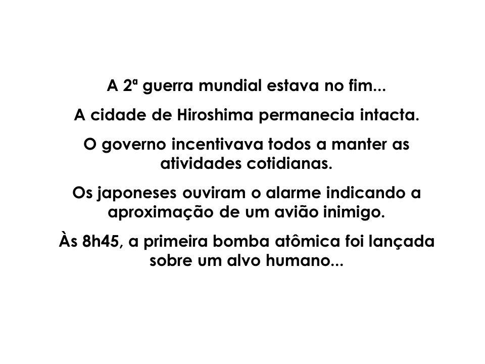 A 2ª guerra mundial estava no fim...A cidade de Hiroshima permanecia intacta.