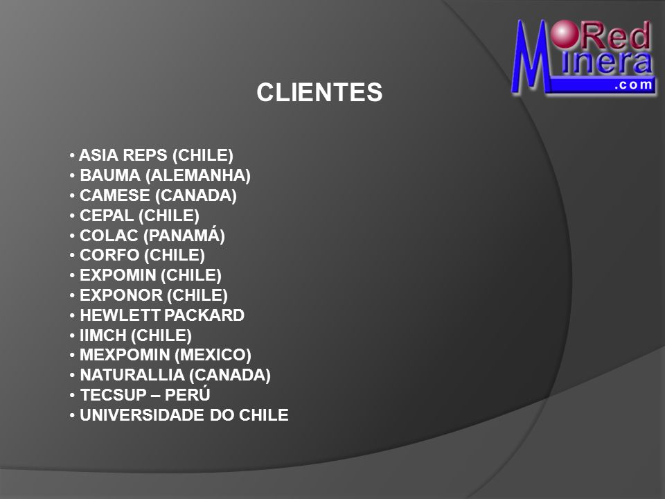 CLIENTES ASIA REPS (CHILE) BAUMA (ALEMANHA) CAMESE (CANADA) CEPAL (CHILE) COLAC (PANAMÁ) CORFO (CHILE) EXPOMIN (CHILE) EXPONOR (CHILE) HEWLETT PACKARD IIMCH (CHILE) MEXPOMIN (MEXICO) NATURALLIA (CANADA) TECSUP – PERÚ UNIVERSIDADE DO CHILE