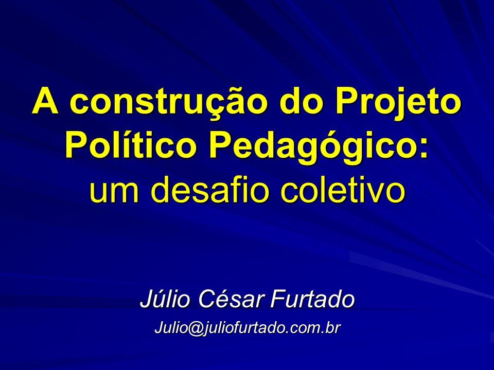 A construção do Projeto Político Pedagógico: um desafio coletivo Júlio César Furtado Julio@juliofurtado.com.br