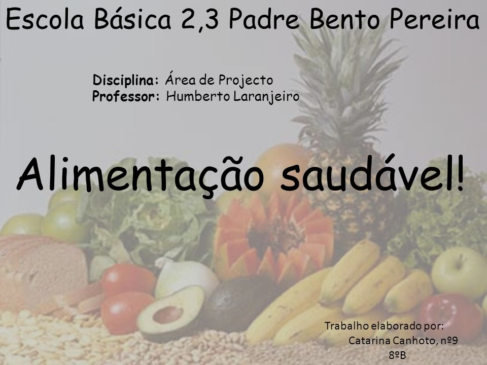 Escola Básica 2,3 Padre Bento Pereira Disciplina: Área de Projecto Professor: Humberto Laranjeiro Alimentação saudável! Trabalho elaborado por: Catari