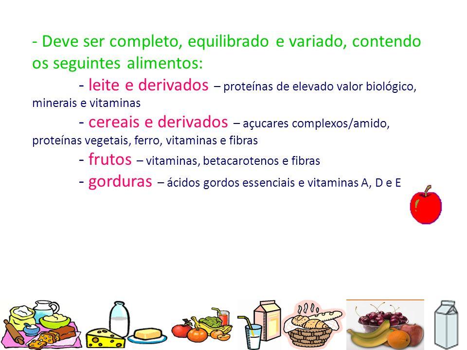 - Deve ser completo, equilibrado e variado, contendo os seguintes alimentos: - leite e derivados – proteínas de elevado valor biológico, minerais e vi