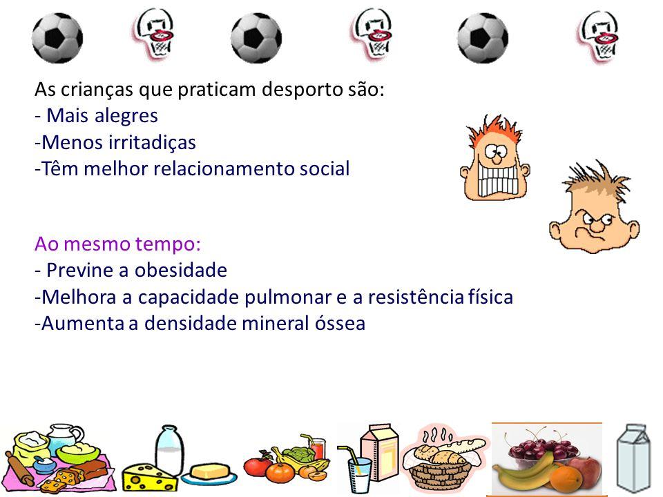 As crianças que praticam desporto são: - Mais alegres -Menos irritadiças -Têm melhor relacionamento social Ao mesmo tempo: - Previne a obesidade -Melh