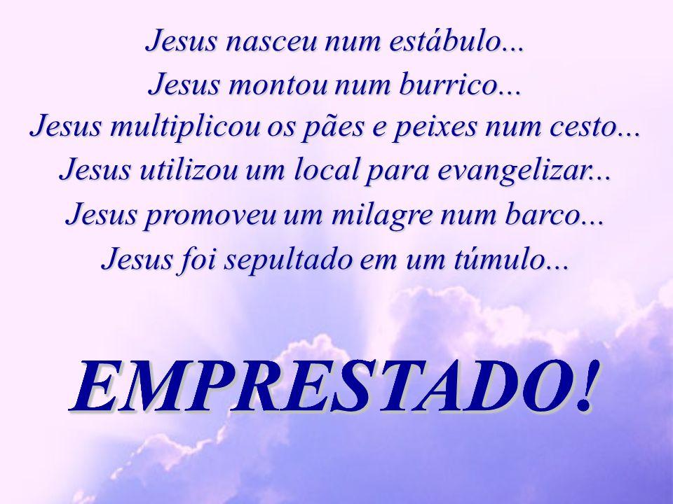 Jesus nasceu num estábulo...EMPRESTADO!EMPRESTADO!EMPRESTADO!EMPRESTADO!EMPRESTADO!EMPRESTADO.