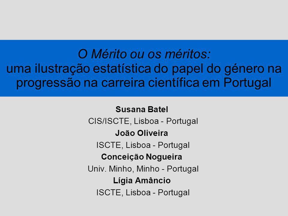 O Mérito ou os méritos: uma ilustração estatística do papel do género na progressão na carreira científica em Portugal Susana Batel CIS/ISCTE, Lisboa - Portugal João Oliveira ISCTE, Lisboa - Portugal Conceição Nogueira Univ.