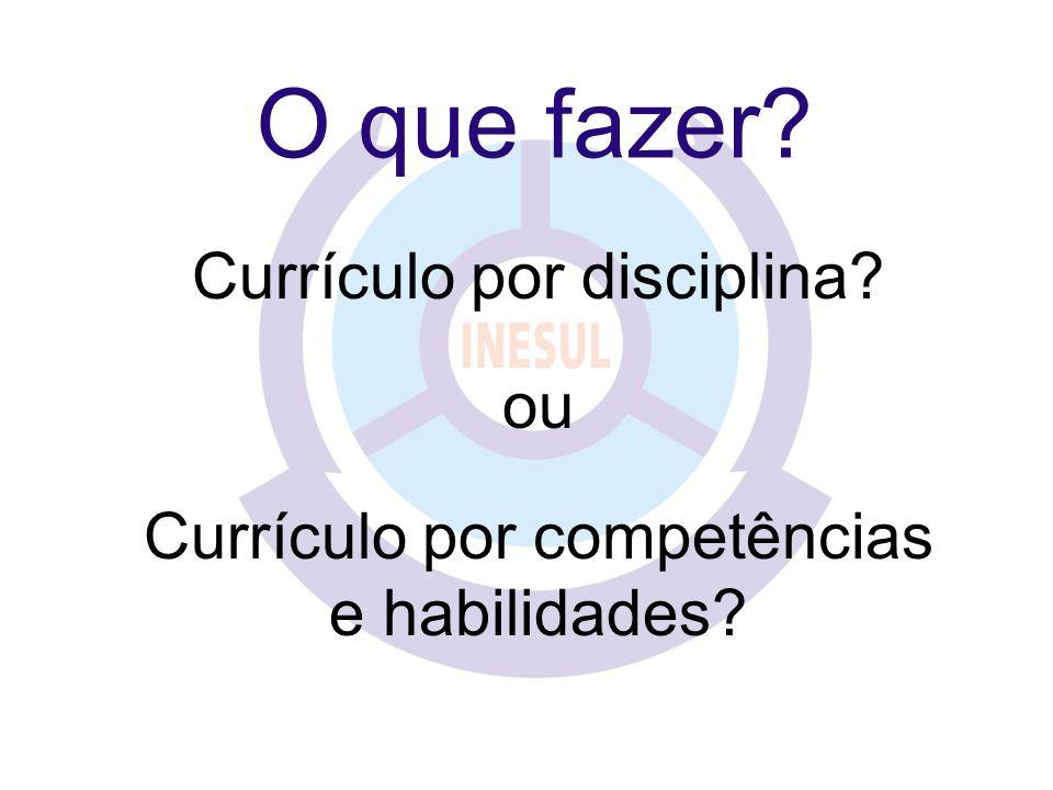 O que fazer? Currículo por disciplina? ou Currículo por competências e habilidades?