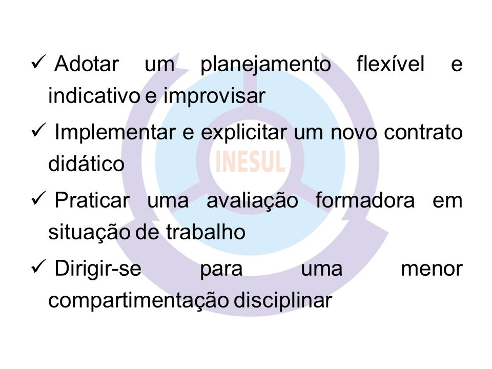 Adotar um planejamento flexível e indicativo e improvisar Implementar e explicitar um novo contrato didático Praticar uma avaliação formadora em situa