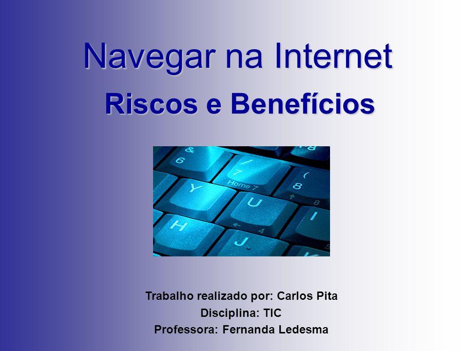 Navegar na Internet Riscos e Benefícios Trabalho realizado por: Carlos Pita Disciplina: TIC Professora: Fernanda Ledesma