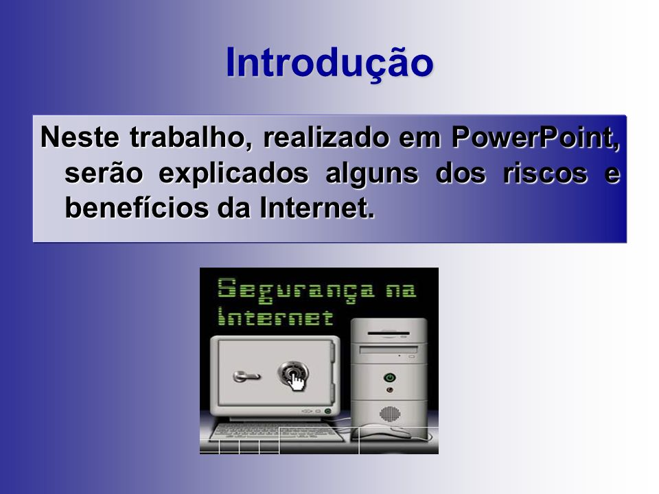 Introdução Neste trabalho, realizado em PowerPoint, serão explicados alguns dos riscos e benefícios da Internet.