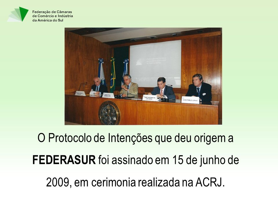 Federação de Câmaras de Comércio e Indústria da América do Sul O Protocolo de Intenções que deu origem a FEDERASUR foi assinado em 15 de junho de 2009