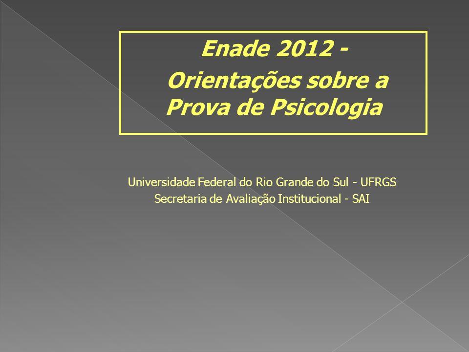 Universidade Federal do Rio Grande do Sul - UFRGS Secretaria de Avaliação Institucional - SAI Enade 2012 - Orientações sobre a Prova de Psicologia