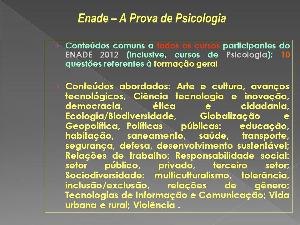 Conteúdos comuns a todos os cursos participantes do ENADE 2012 (inclusive, cursos de Psicologia): 10 questões referentes à formação geral Conteúdos ab